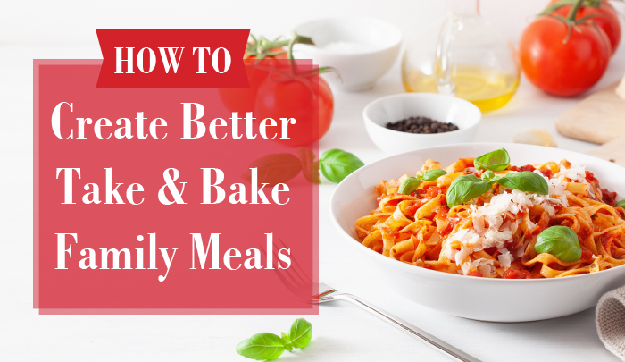 How to Create Better Take and Bake Family Meals